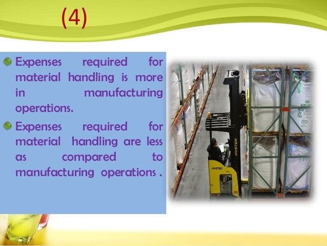 Expenses required for material handling is more in manufacturing operations. Expenses required for material handling are l...
