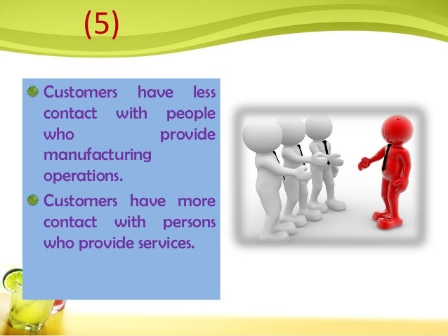 Customers have less contact with people who provide manufacturing operations. Customers have more contact with persons who...