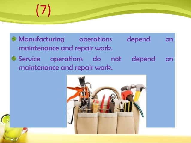 Manufacturing operations depend on maintenance and repair work. Service operations do not depend on maintenance and repair...