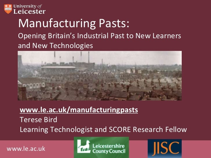 Manufacturing Pasts:   Opening Britain's Industrial Past to New Learners   and New Technologies    www.le.ac.uk/manufactur...