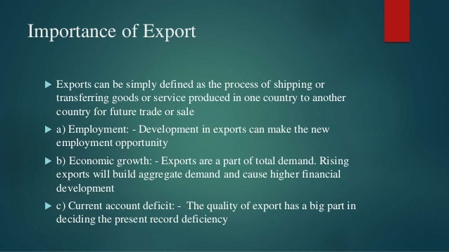 Importance of Export  Exports can be simply defined as the process of shipping or transferring goods or service produced ...
