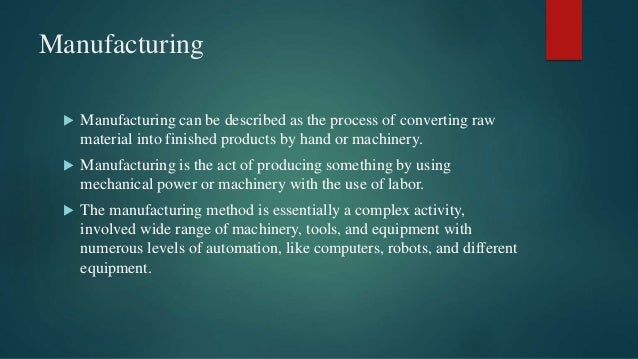 Manufacturing  Manufacturing can be described as the process of converting raw material into finished products by hand or...