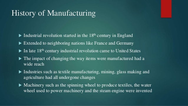 History of Manufacturing  Industrial revolution started in the 18th century in England  Extended to neighboring nations ...