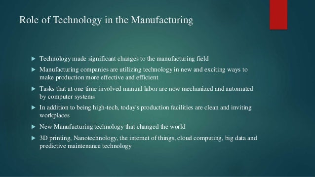 Role of Technology in the Manufacturing  Technology made significant changes to the manufacturing field  Manufacturing c...