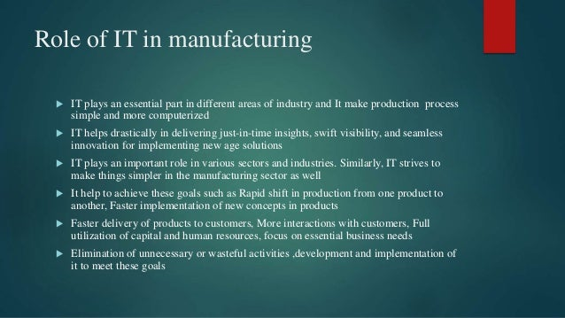 Role of IT in manufacturing  IT plays an essential part in different areas of industry and It make production process sim...