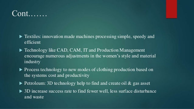 Cont.……  Textiles: innovation made machines processing simple, speedy and efficient  Technology like CAD, CAM, IT and Pr...