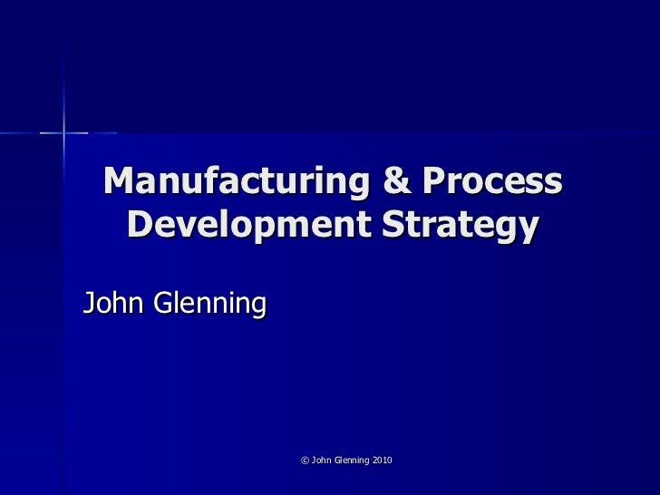 Manufacturing & Process Development Strategy John Glenning © John Glenning 2010