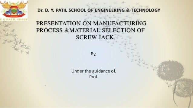 Dr. D. Y. PATIL SCHOOL OF ENGINEERING & TECHNOLOGY PRESENTATION ON MANUFACTURING PROCESS &MATERIAL SELECTION OF SCREW JACK...