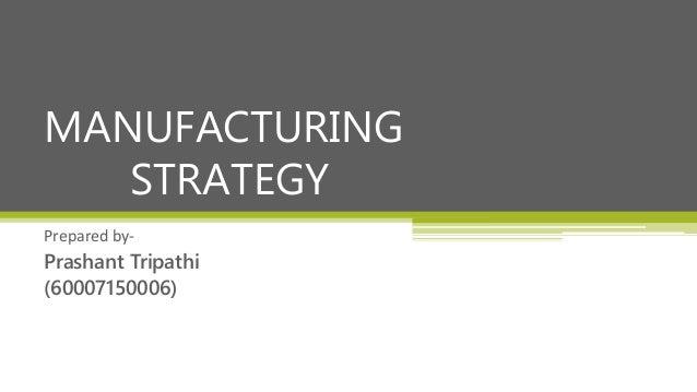Prepared by- Prashant Tripathi (60007150006) MANUFACTURING STRATEGY