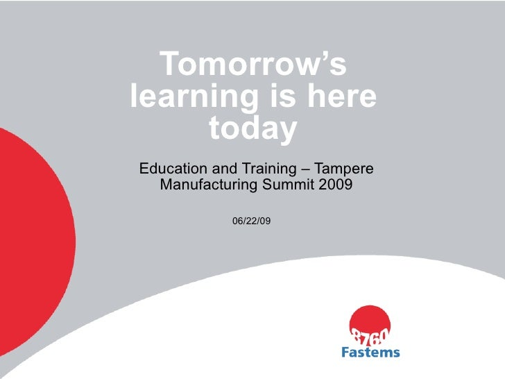 Education and Training – Tampere Manufacturing Summit 2009 Tomorrow's learning is here today