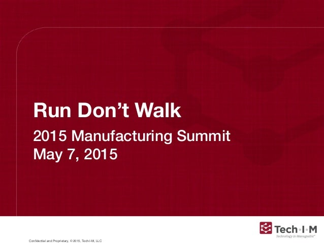 Confidential and Proprietary, © 2015, Tech-I-M, LLC Run Don't Walk 2015 Manufacturing Summit May 7, 2015