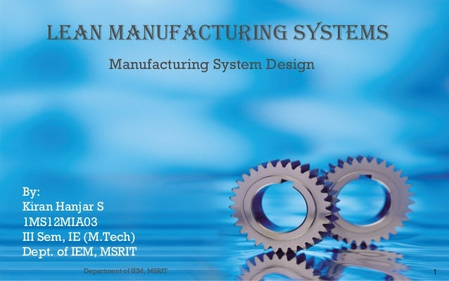 LEAN MANUFACTURING SYSTEMS Manufacturing System Design  By: Kiran Hanjar S 1MS12MIA03 III Sem, IE (M.Tech) Dept. of IEM, M...