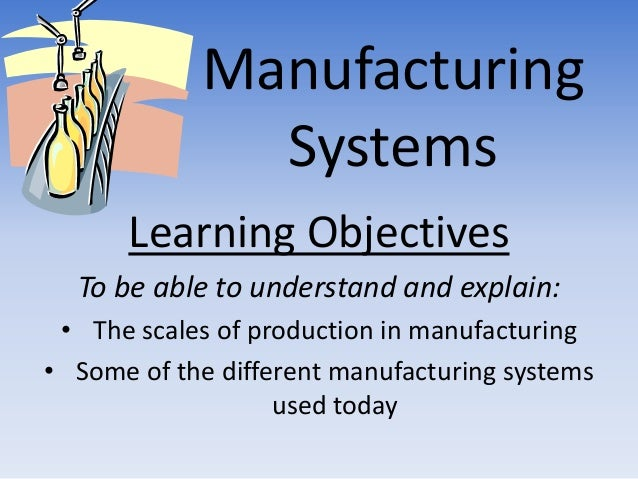 Manufacturing              Systems      Learning Objectives  To be able to understand and explain: • The scales of product...