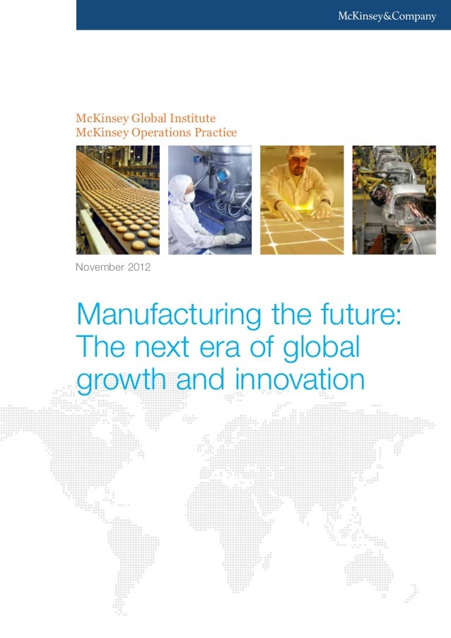 McKinsey Global Institute McKinsey Operations Practice Manufacturing the future: The next era of global growth and innovat...