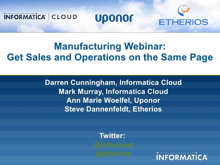 Manufacturing Webinar:Get Sales and Operations on the Same Page       Darren Cunningham, Informatica Cloud           Mark ...