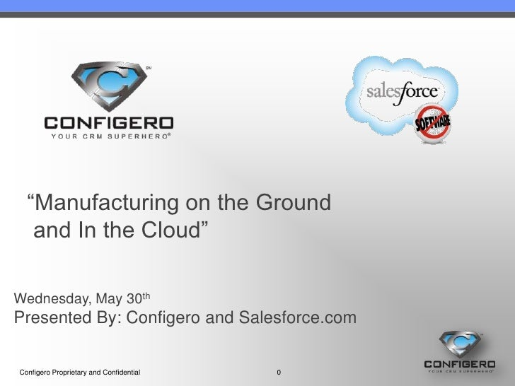 """Manufacturing on the Ground   and In the Cloud""Wednesday, May 30thPresented By: Configero and Salesforce.comConfigero Pro..."