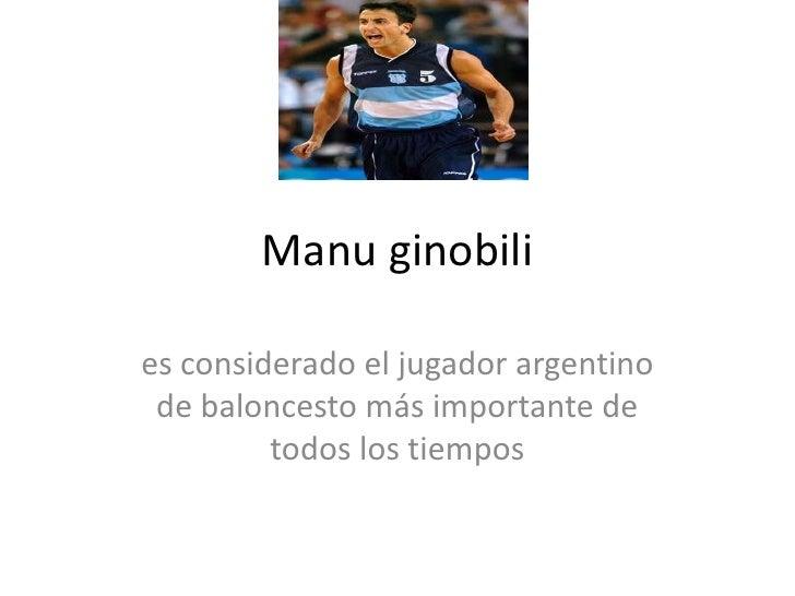 Manu ginobili<br />es considerado el jugador argentino de baloncesto más importante de todos los tiempos<br />