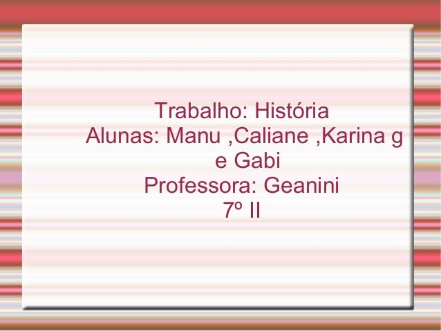 Trabalho: História Alunas: Manu ,Caliane ,Karina g e Gabi Professora: Geanini 7º II