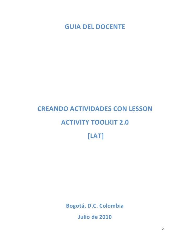 GUIA DEL DOCENTE     CREANDO ACTIVIDADES CON LESSON       ACTIVITY TOOLKIT 2.0               [LAT]            Bogotá, D.C....