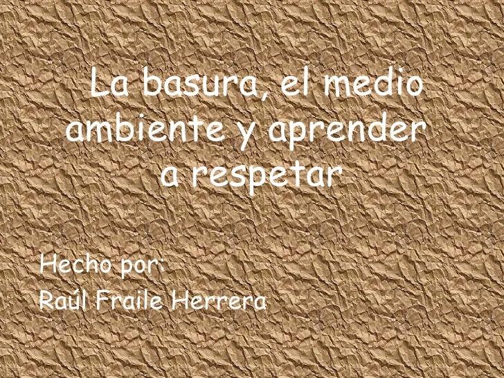 La basura, el medio ambiente y aprender  a respetar Hecho por: Raúl Fraile Herrera
