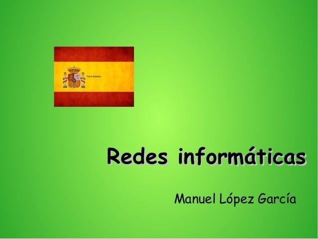 Redes informáticasRedes informáticas Manuel López García Para Roberto
