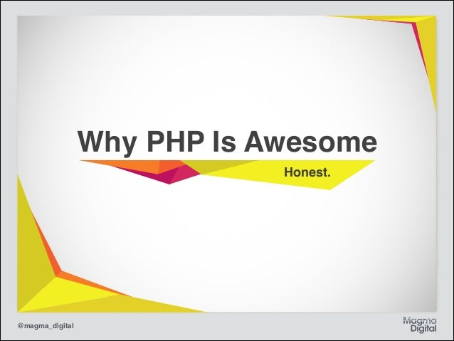 Why PHP Is Awesome Honest.  @magma_digital