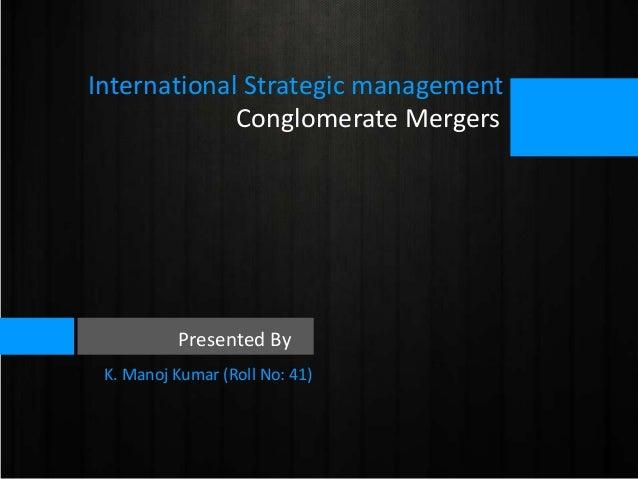 International Strategic management Conglomerate Mergers  Presented By K. Manoj Kumar (Roll No: 41)