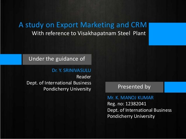 A study on Export Marketing and CRM With reference to Visakhapatnam Steel Plant  Under the guidance of Dr. Y. SRINIVASULU ...