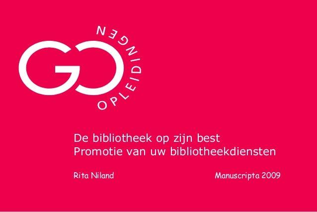 De bibliotheek op zijn best Promotie van uw bibliotheekdiensten Rita Niland Manuscripta 2009
