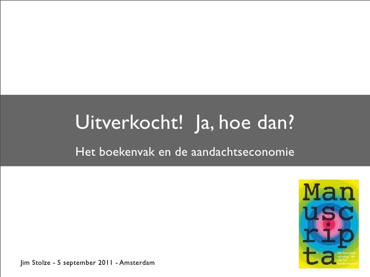 Uitverkocht! Ja, hoe dan?                Het boekenvak en de aandachtseconomieJim Stolze - 5 september 2011 - Amsterdam