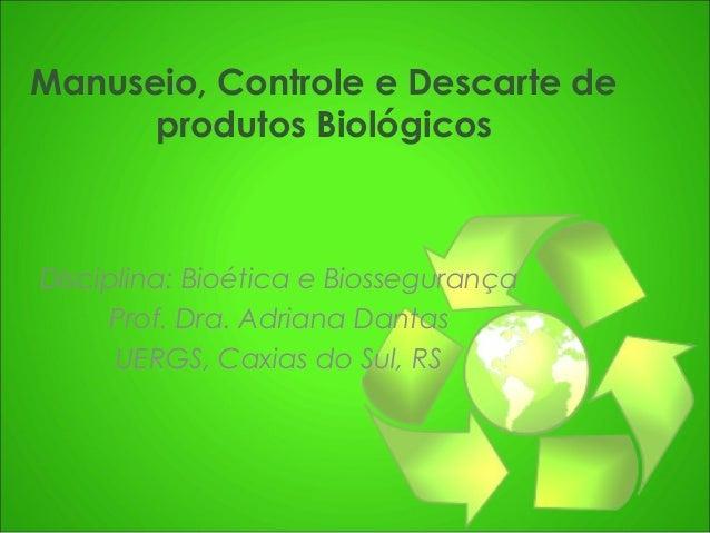 Manuseio, Controle e Descarte de produtos Biológicos  Disciplina: Bioética e Biossegurança Prof. Dra. Adriana Dantas UERGS...