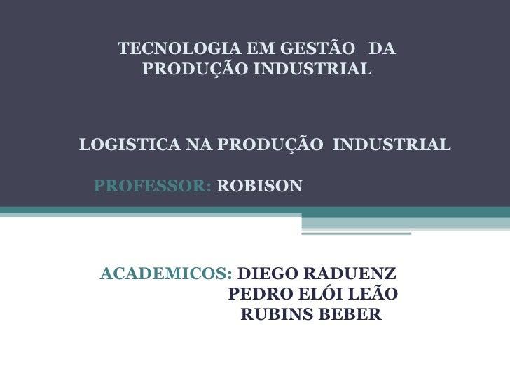 TECNOLOGIA EM GESTÃO DA     PRODUÇÃO INDUSTRIALLOGISTICA NA PRODUÇÃO INDUSTRIAL PROFESSOR: ROBISON ACADEMICOS: DIEGO RADUE...