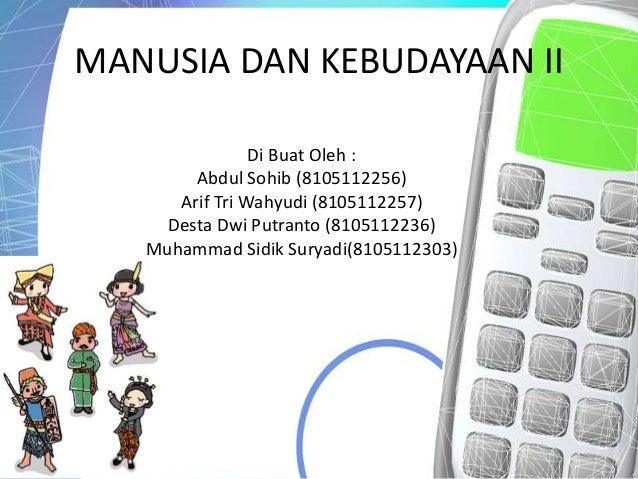 MANUSIA DAN KEBUDAYAAN II                Di Buat Oleh :        Abdul Sohib (8105112256)      Arif Tri Wahyudi (8105112257)...