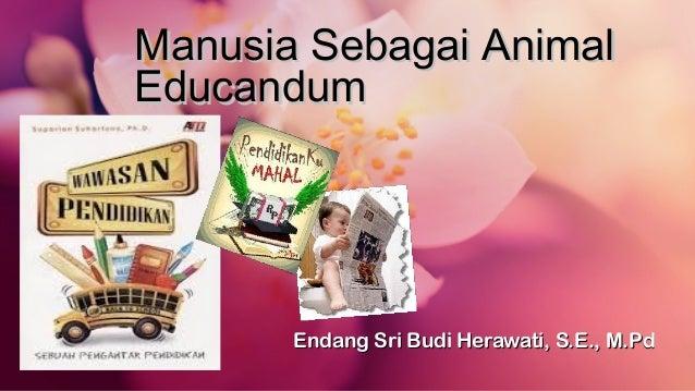 Manusia Sebagai AnimalManusia Sebagai Animal EducandumEducandum Endang Sri Budi Herawati, S.E., M.PdEndang Sri Budi Herawa...