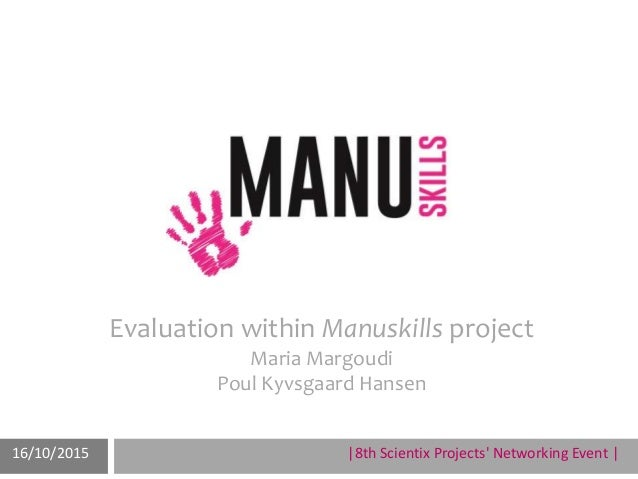6° Scientix Projects' Networking EventManuel Oliveira08/ 05 / 15 Evaluation within Manuskills project Maria Margoudi Poul ...