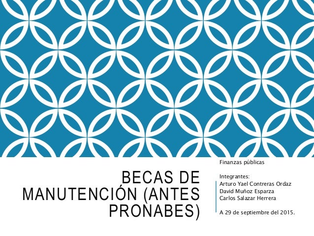 BECAS DE MANUTENCIÓN (ANTES PRONABES) Finanzas públicas Integrantes: Arturo Yael Contreras Ordaz David Muñoz Esparza Carlo...