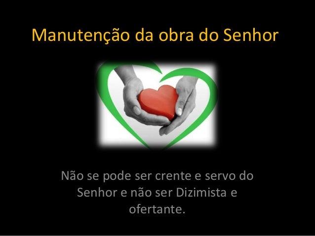 Manutenção da obra do Senhor Não se pode ser crente e servo do Senhor e não ser Dizimista e ofertante.