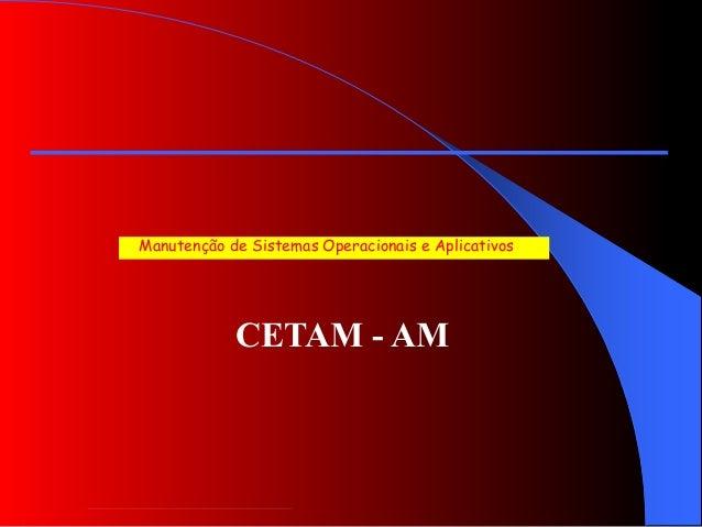 CETAM - AM Manutenção de Sistemas Operacionais e Aplicativos