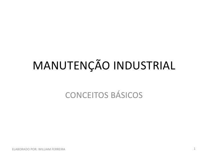 MANUTENÇÃO INDUSTRIAL                              CONCEITOS BÁSICOSELABORADO POR: WILLIAM FERREIRA                   1