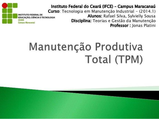 Instituto Federal do Ceará (IFCE) – Campus Maracanaú  Curso: Tecnologia em Manutenção Industrial - (2014.1)  Alunos: Rafae...