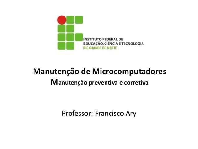 Manutenção de Microcomputadores Manutenção preventiva e corretiva Professor: Francisco Ary