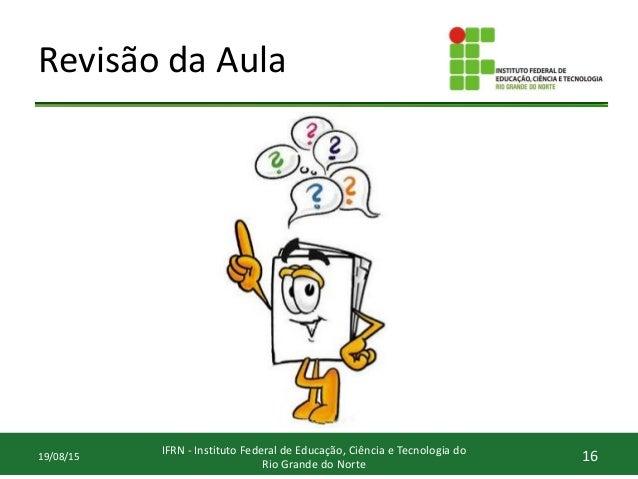 Revisão da Aula 16IFRN - Instituto Federal de Educação, Ciência e Tecnologia do Rio Grande do Norte 19/08/15