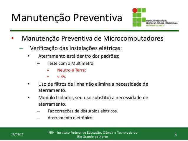 Manutenção Preventiva • Manutenção Preventiva de Microcomputadores – Verificação das instalações elétricas: • Aterramento ...