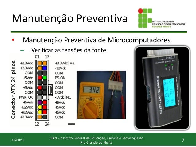 Manutenção Preventiva • Manutenção Preventiva de Microcomputadores – Verificar as tensões da fonte: 7 IFRN - Instituto Fed...