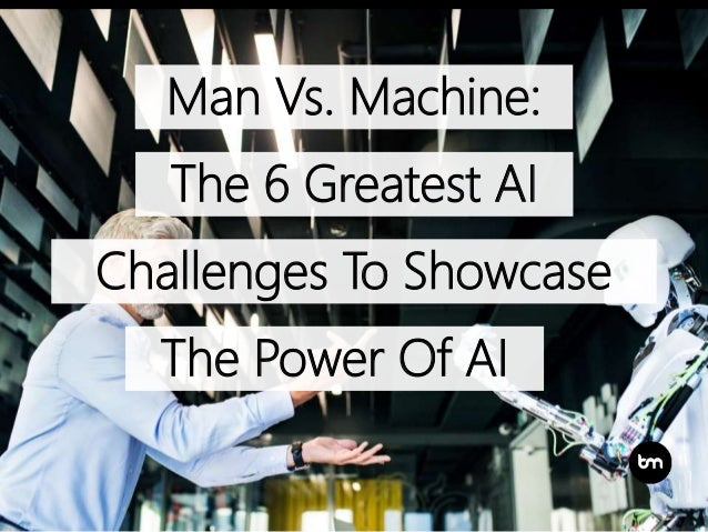 Man Vs. Machine: The 6 Greatest AI The Power Of AI Challenges To Showcase