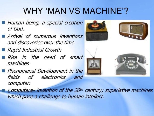 essay on man versus machine Does man feel comfortable facing his creation what role must he take to face the knowledge inundation that he himself freed machines complement human.