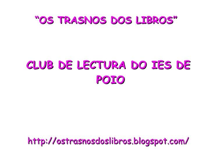 """"""" OS TRASNOS DOS LIBROS"""" CLUB DE LECTURA DO IES DE POIO http://ostrasnosdoslibros.blogspot.com/"""