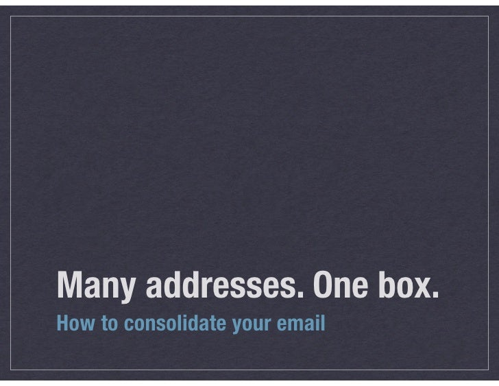 Many addresses. One box.How to consolidate your email