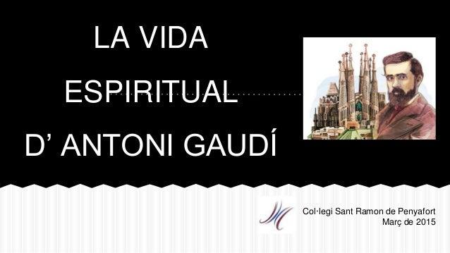 LA VIDA ESPIRITUAL D' ANTONI GAUDÍ Col·legi Sant Ramon de Penyafort Març de 2015
