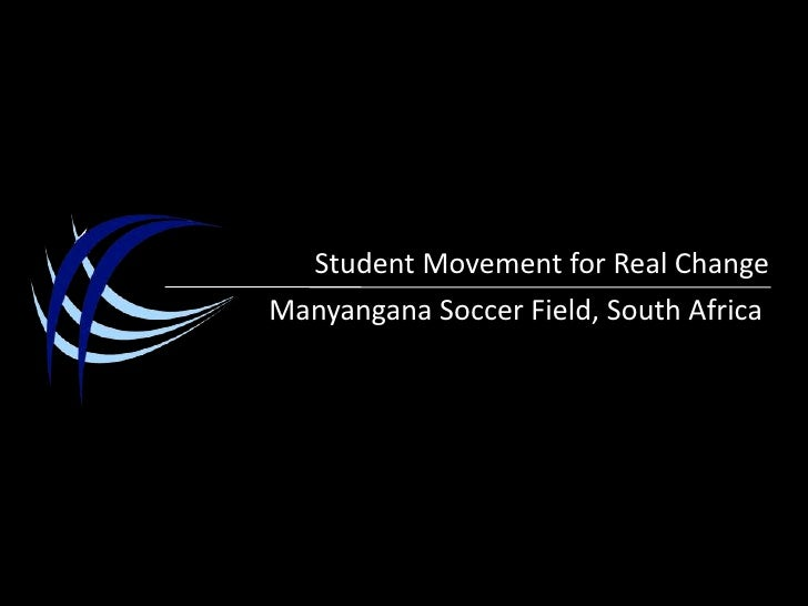 Student Movement for Real Change<br />Manyangana Soccer Field, South Africa<br />
